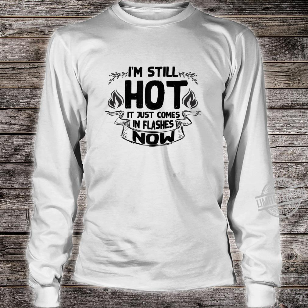 Womens I'm Still Hot It Just Comes in Flashes Now Shirt long sleeved
